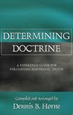 Determining Doctrine. A Reference Guide For Evaluating Doctrinal Truth