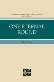 One Eternal Round: The Collected Works of Hugh Nibley, Volume 19