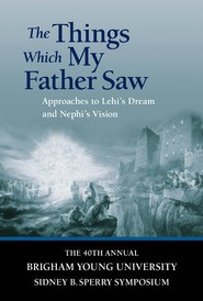 Things Which My Father Saw, The: Approaches to Lehi's Dream and Nephi's Vision