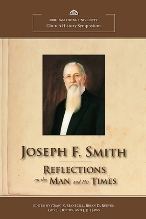 Joseph F. Smith: Reflections on the Man and His Times