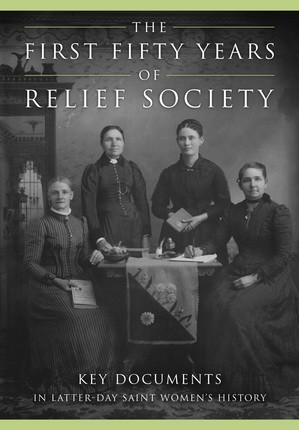 First Fifty Years of Relief Society, The: Key Documents In Latter--day Saint Women's History