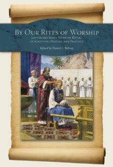 By Our Rites of Worship: Latter-day Saint Views on Ritual in Scripture and Practice